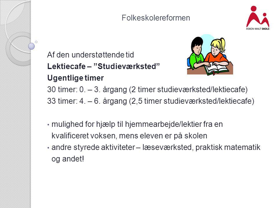 Folkeskolereformen Af den understøttende tid. Lektiecafe – Studieværksted Ugentlige timer.