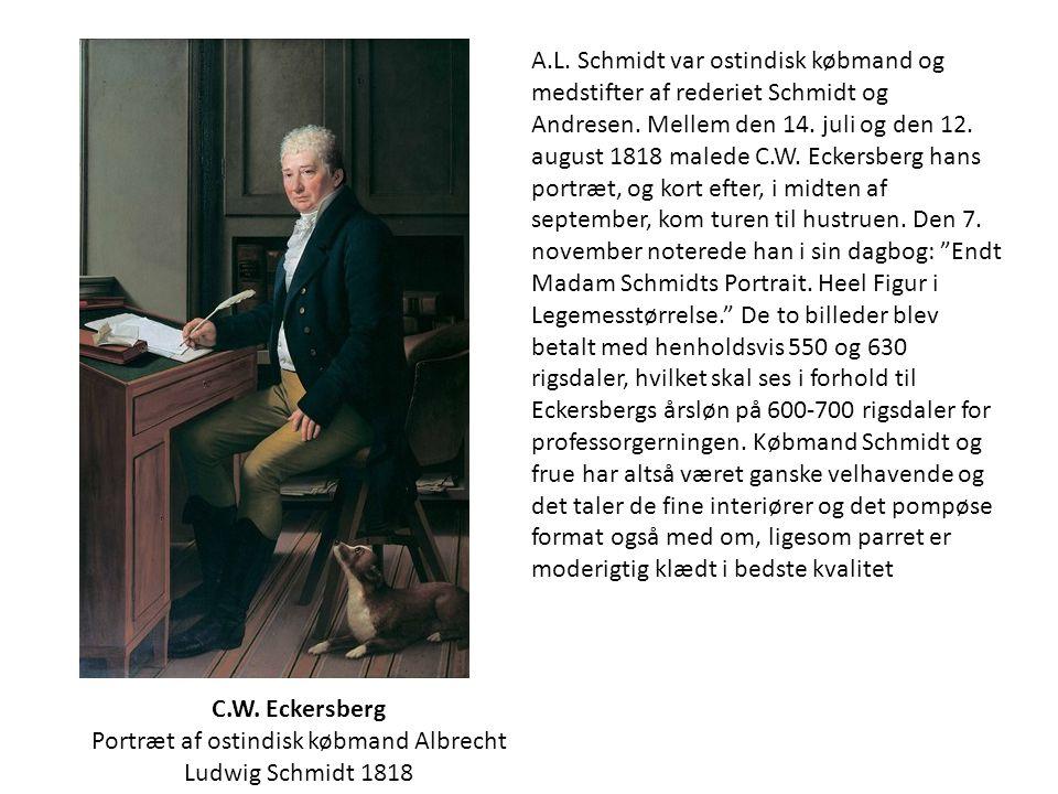 A.L. Schmidt var ostindisk købmand og medstifter af rederiet Schmidt og Andresen. Mellem den 14. juli og den 12. august 1818 malede C.W. Eckersberg hans portræt, og kort efter, i midten af september, kom turen til hustruen. Den 7. november noterede han i sin dagbog: Endt Madam Schmidts Portrait. Heel Figur i Legemesstørrelse. De to billeder blev betalt med henholdsvis 550 og 630 rigsdaler, hvilket skal ses i forhold til Eckersbergs årsløn på 600-700 rigsdaler for professorgerningen. Købmand Schmidt og frue har altså været ganske velhavende og det taler de fine interiører og det pompøse format også med om, ligesom parret er moderigtig klædt i bedste kvalitet