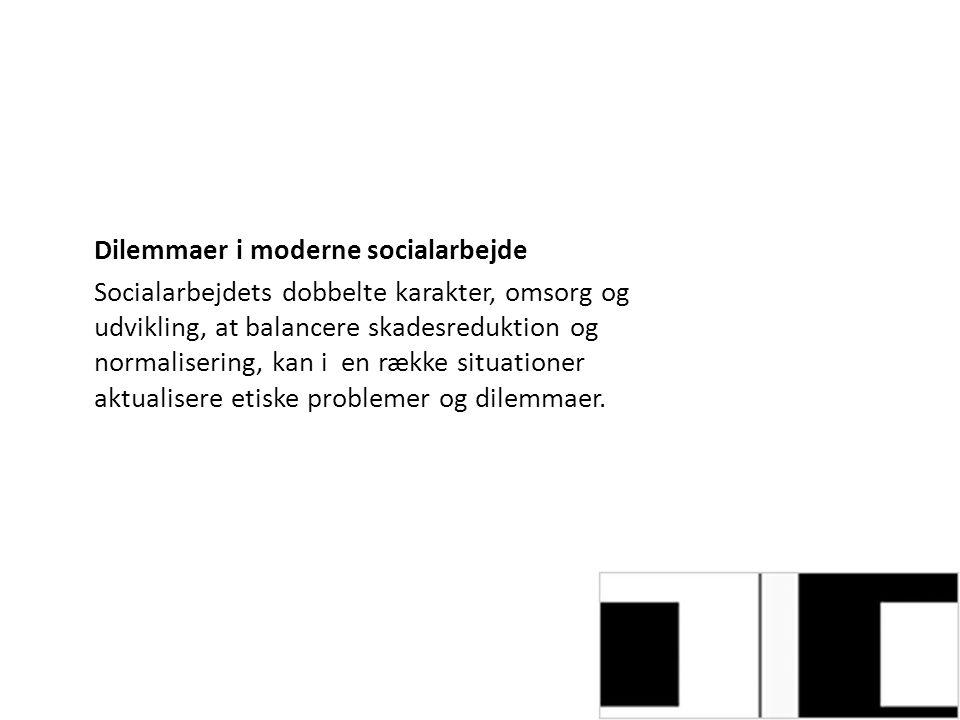 Dilemmaer i moderne socialarbejde Socialarbejdets dobbelte karakter, omsorg og udvikling, at balancere skadesreduktion og normalisering, kan i en række situationer aktualisere etiske problemer og dilemmaer.