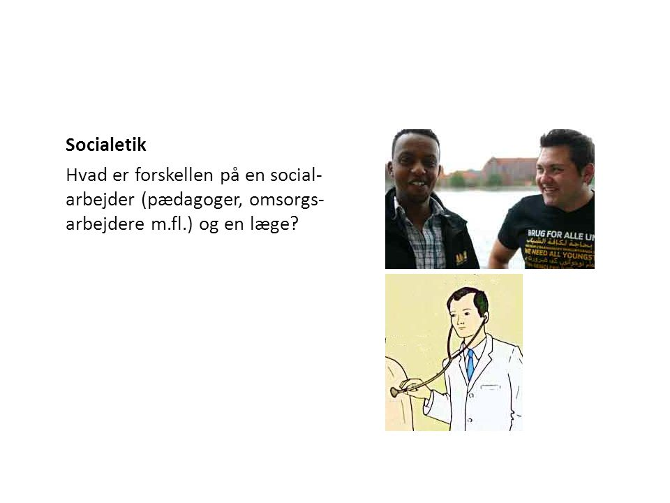Socialetik Hvad er forskellen på en social-arbejder (pædagoger, omsorgs-arbejdere m.fl.) og en læge