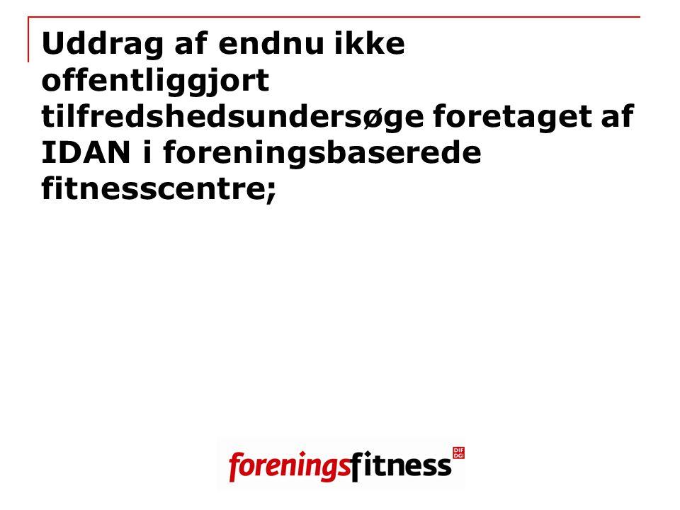 Uddrag af endnu ikke offentliggjort tilfredshedsundersøge foretaget af IDAN i foreningsbaserede fitnesscentre;