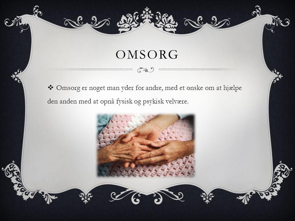 Omsorg Omsorg er noget man yder for andre, med et ønske om at hjælpe den anden med at opnå fysisk og psykisk velvære.