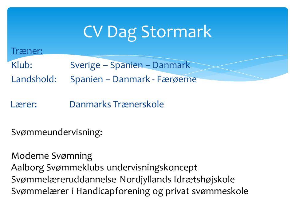 CV Dag Stormark Træner: Klub: Sverige – Spanien – Danmark Landshold: Spanien – Danmark - Færøerne Lærer: Danmarks Trænerskole.