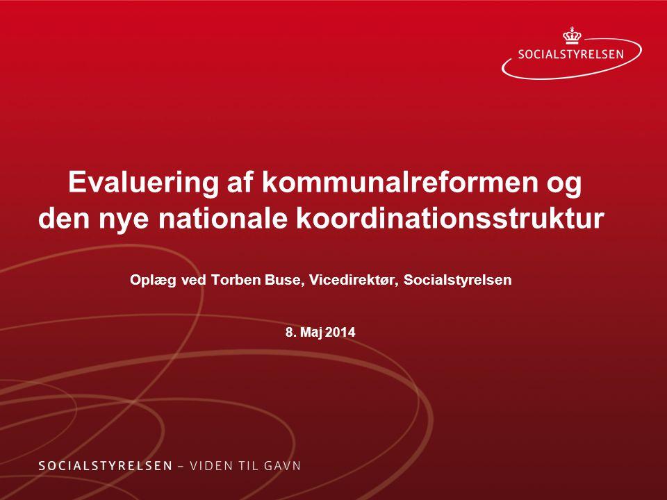Evaluering af kommunalreformen og den nye nationale koordinationsstruktur Oplæg ved Torben Buse, Vicedirektør, Socialstyrelsen 8.