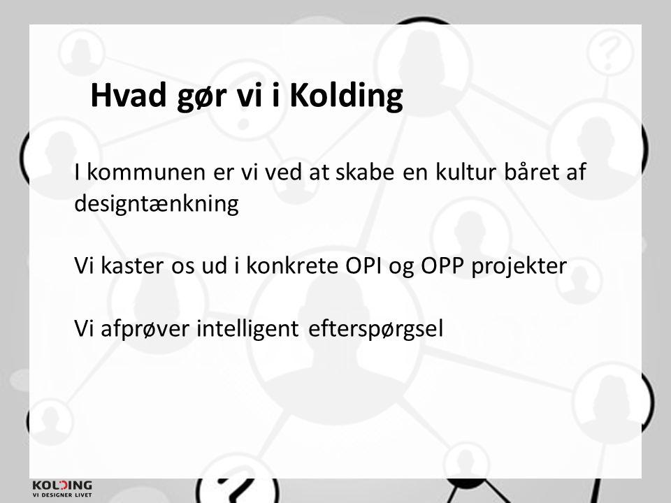 Hvad gør vi i Kolding I kommunen er vi ved at skabe en kultur båret af designtænkning. Vi kaster os ud i konkrete OPI og OPP projekter.