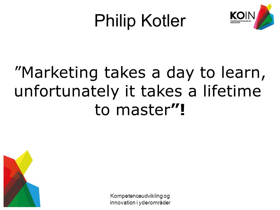 Philip Kotler Marketing takes a day to learn,