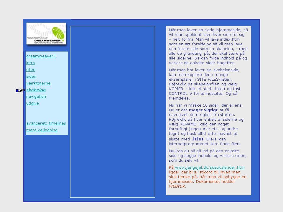 Når man laver en rigtig hjemmeside, så vil man sjældent lave hver side for sig – helt forfra. Man vil lave index.htm som en art forside og så vil man lave den første side som en skabelon, - med alle de grundting på, der skal være på alle siderne. Så kan fylde indhold på og variere de enkelte sider bagefter.