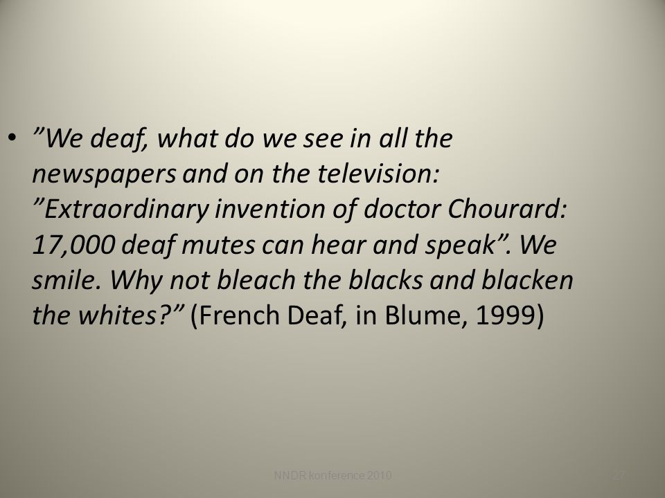 We deaf, what do we see in all the newspapers and on the television: Extraordinary invention of doctor Chourard: 17,000 deaf mutes can hear and speak . We smile. Why not bleach the blacks and blacken the whites (French Deaf, in Blume, 1999)