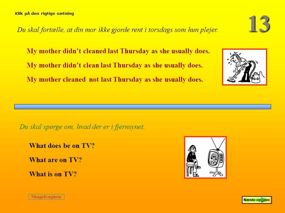 13 Klik på den rigtige sætning. Du skal fortælle, at din mor ikke gjorde rent i torsdags som hun plejer.