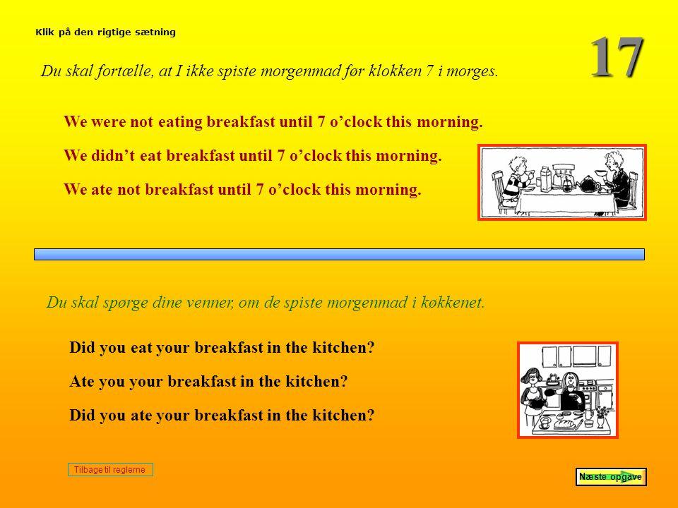 17 Klik på den rigtige sætning. Du skal fortælle, at I ikke spiste morgenmad før klokken 7 i morges.