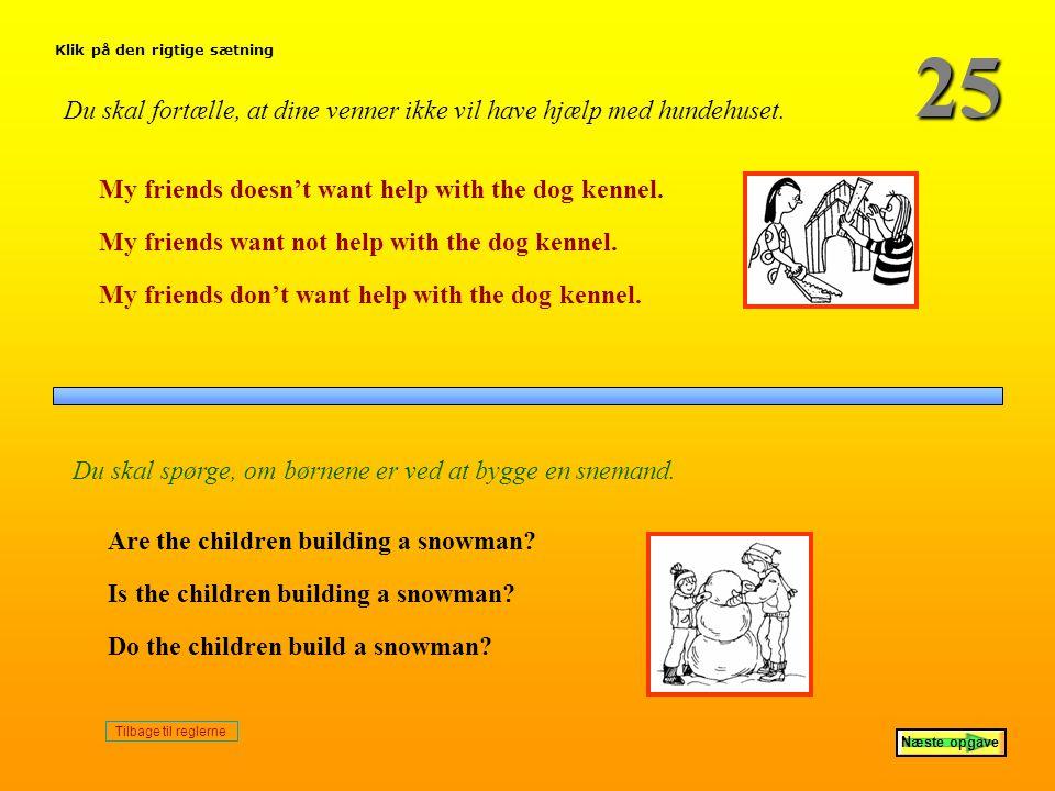 25 Klik på den rigtige sætning. Du skal fortælle, at dine venner ikke vil have hjælp med hundehuset.