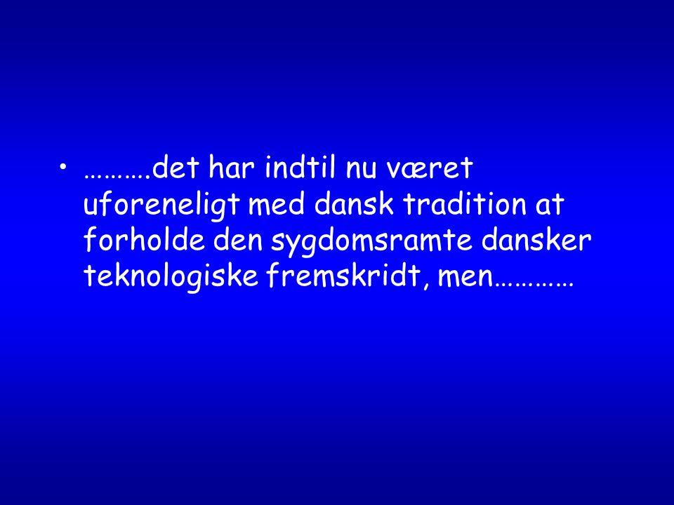 ……….det har indtil nu været uforeneligt med dansk tradition at forholde den sygdomsramte dansker teknologiske fremskridt, men…………