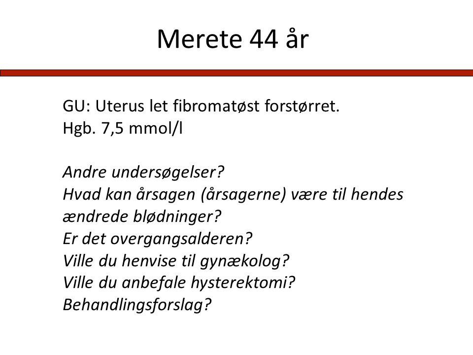 Merete 44 år GU: Uterus let fibromatøst forstørret. Hgb. 7,5 mmol/l