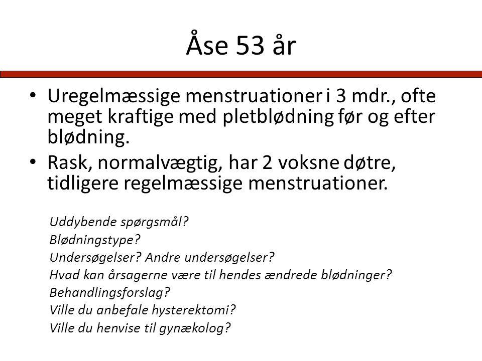 Åse 53 år Uregelmæssige menstruationer i 3 mdr., ofte meget kraftige med pletblødning før og efter blødning.