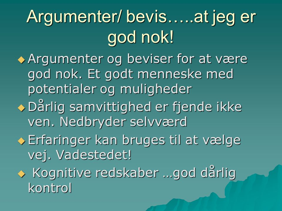 Argumenter/ bevis…..at jeg er god nok!