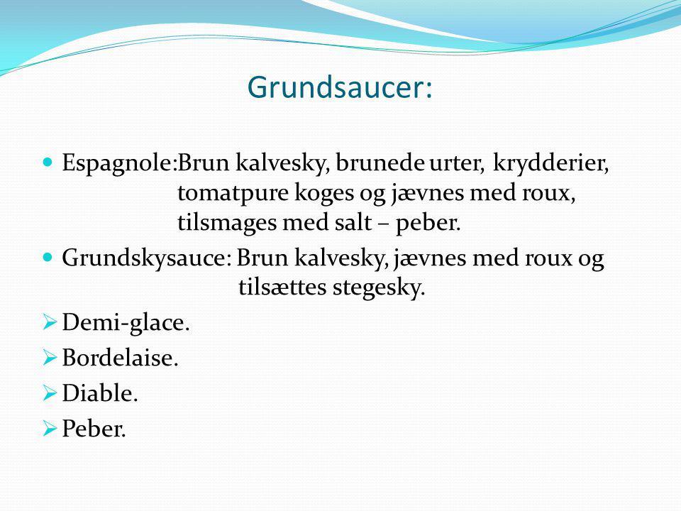 Grundsaucer: Espagnole: Brun kalvesky, brunede urter, krydderier, tomatpure koges og jævnes med roux, tilsmages med salt – peber.