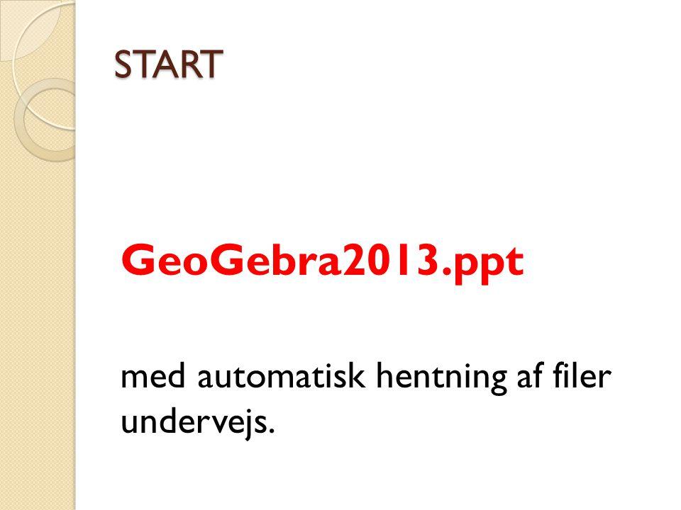 START GeoGebra2013.ppt med automatisk hentning af filer undervejs.