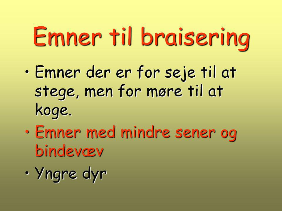 Emner til braisering Emner der er for seje til at stege, men for møre til at koge. Emner med mindre sener og bindevæv.