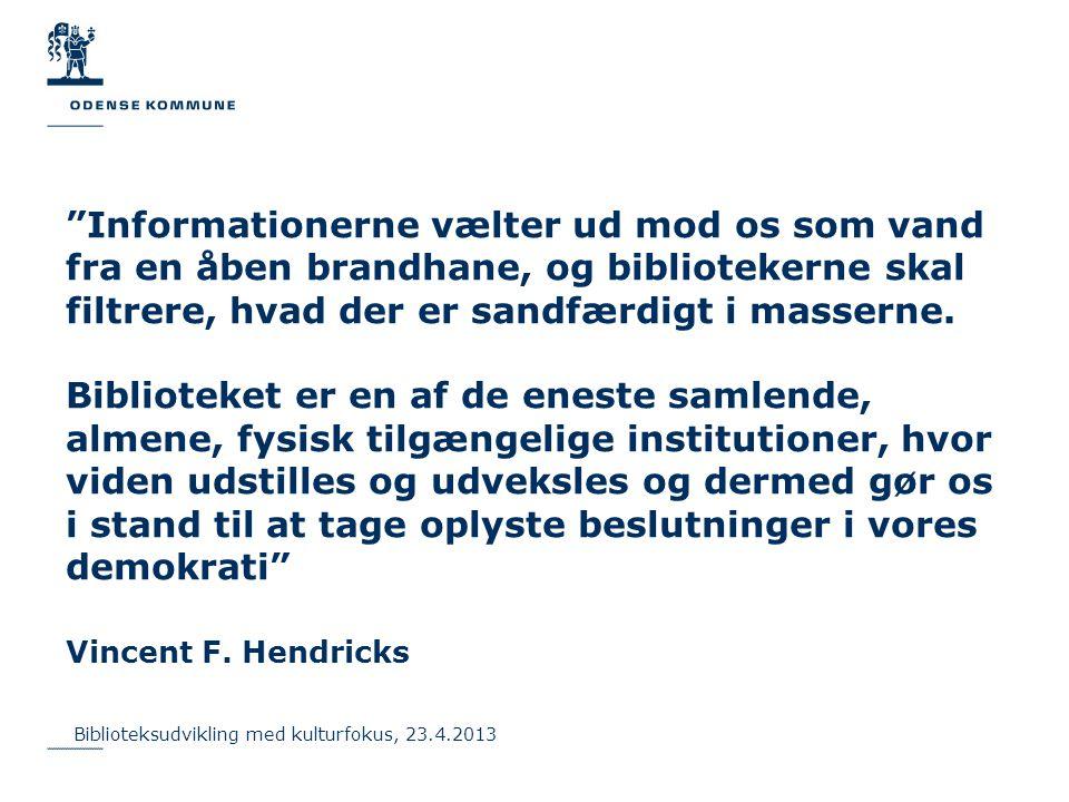Informationerne vælter ud mod os som vand fra en åben brandhane, og bibliotekerne skal filtrere, hvad der er sandfærdigt i masserne. Biblioteket er en af de eneste samlende, almene, fysisk tilgængelige institutioner, hvor viden udstilles og udveksles og dermed gør os i stand til at tage oplyste beslutninger i vores demokrati Vincent F. Hendricks