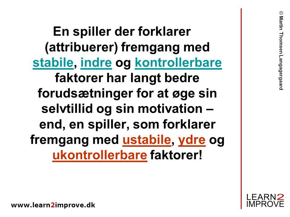 En spiller der forklarer (attribuerer) fremgang med stabile, indre og kontrollerbare faktorer har langt bedre forudsætninger for at øge sin selvtillid og sin motivation – end, en spiller, som forklarer fremgang med ustabile, ydre og ukontrollerbare faktorer!