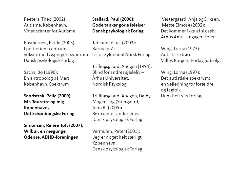 Peeters, Theo (2002): Autisme, København, Videnscenter for Autisme Rasmussen, Eskild (2005): I periferiens centrum- voksne med Aspergers syndrom Dansk psykologisk Forlag Sachs, Bo (1996): En antropolog på Mars København, Spektrum Sandstrak, Pelle (2009): Mr.