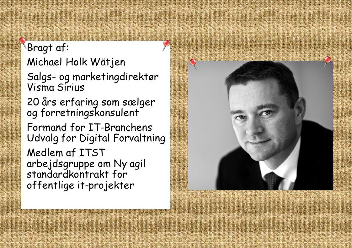 Bragt af: Michael Holk Wätjen Salgs- og marketingdirektør Visma Sirius 20 års erfaring som sælger og forretningskonsulent Formand for IT-Branchens Udvalg for Digital Forvaltning Medlem af ITST arbejdsgruppe om Ny agil standardkontrakt for offentlige it-projekter
