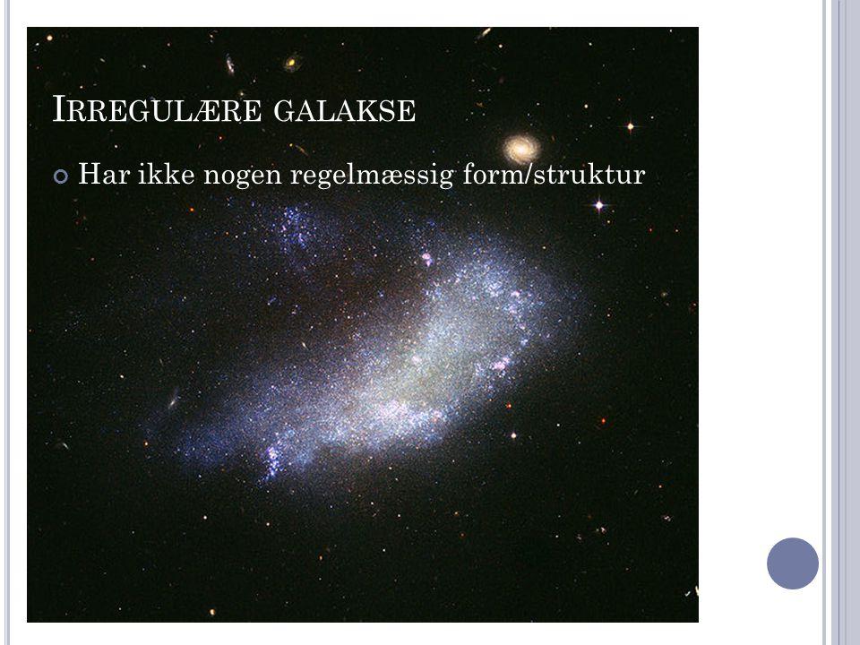 Irregulære galakse Har ikke nogen regelmæssig form/struktur