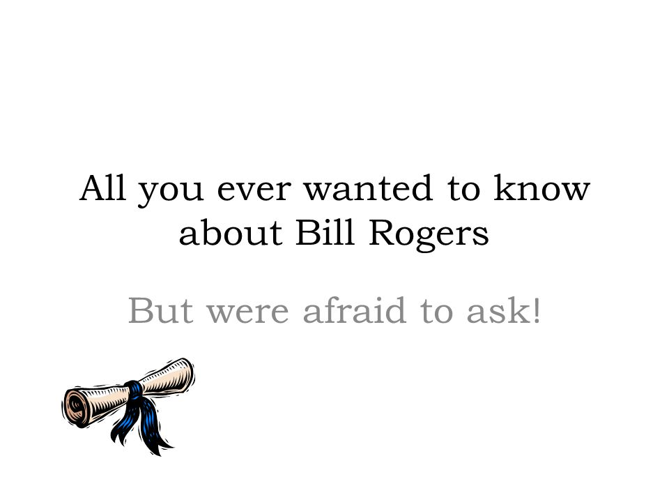 All you ever wanted to know about Bill Rogers