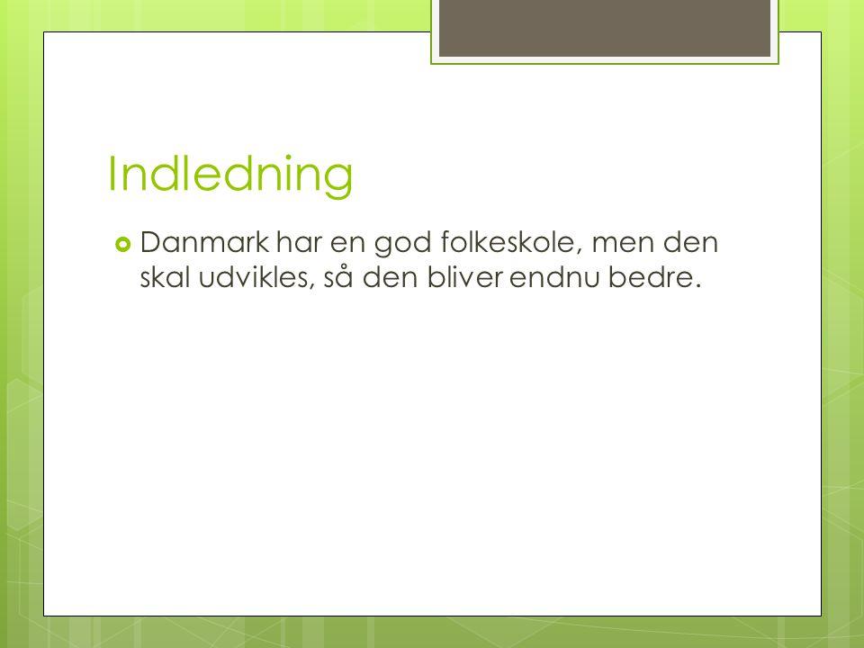 Indledning Danmark har en god folkeskole, men den skal udvikles, så den bliver endnu bedre.