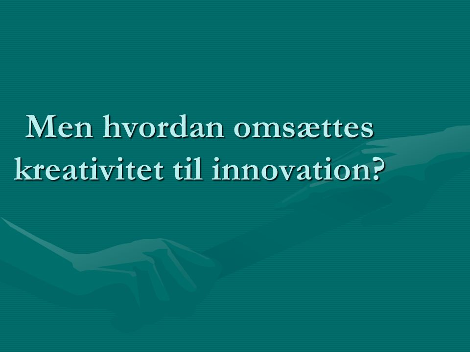 Men hvordan omsættes kreativitet til innovation