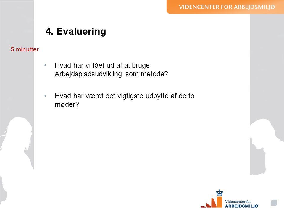 4. Evaluering 5 minutter. Hvad har vi fået ud af at bruge Arbejdspladsudvikling som metode