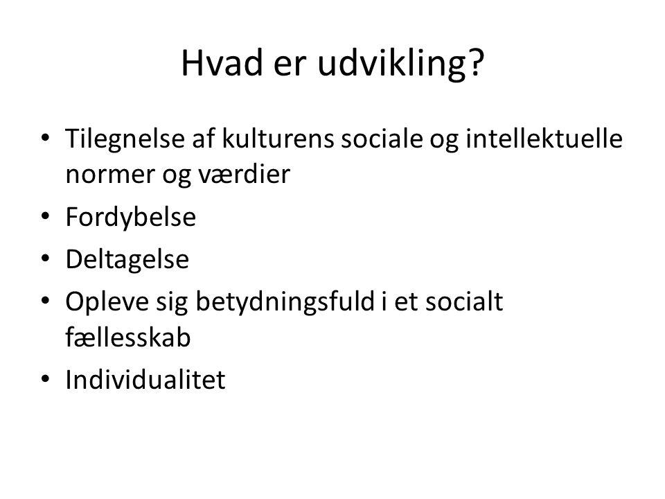 Hvad er udvikling Tilegnelse af kulturens sociale og intellektuelle normer og værdier. Fordybelse.