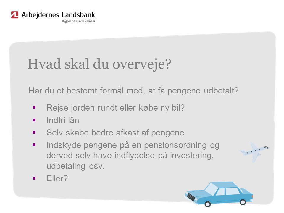 Hvad skal du overveje Har du et bestemt formål med, at få pengene udbetalt Rejse jorden rundt eller købe ny bil