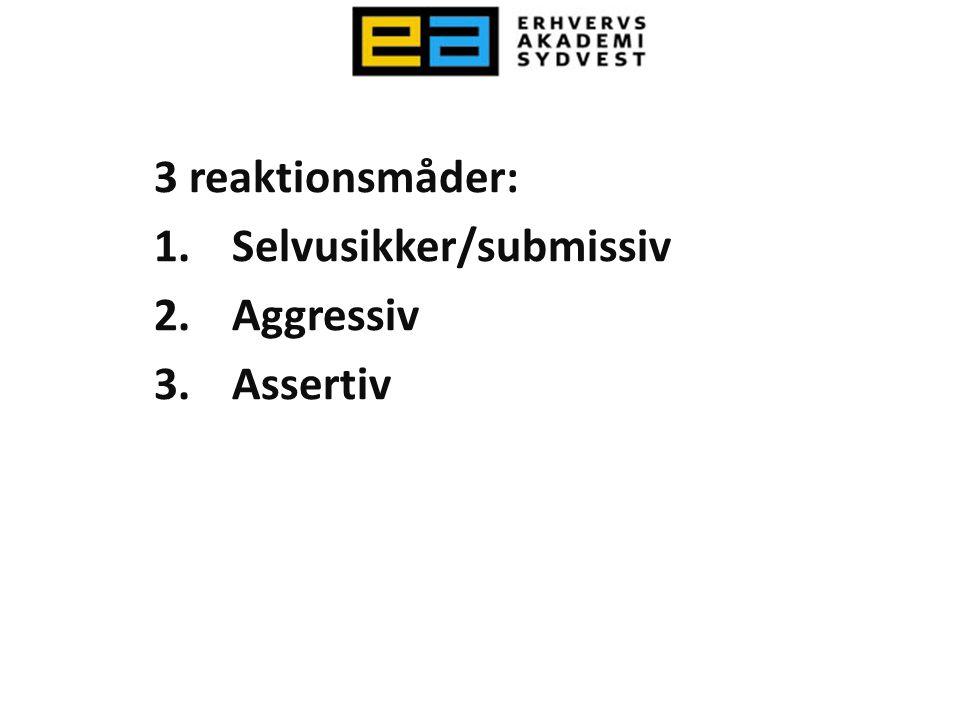 3 reaktionsmåder: Selvusikker/submissiv Aggressiv Assertiv