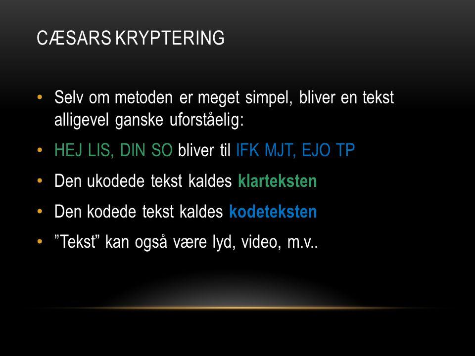 Cæsars Kryptering Selv om metoden er meget simpel, bliver en tekst alligevel ganske uforståelig: HEJ LIS, DIN SO bliver til IFK MJT, EJO TP.