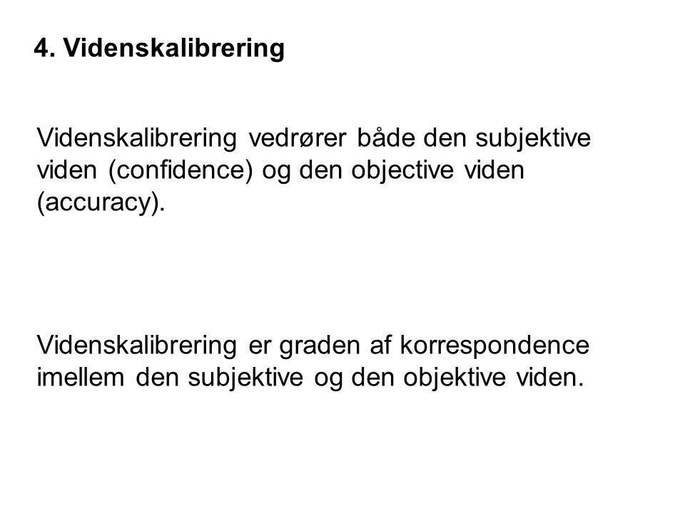 4. Videnskalibrering Videnskalibrering vedrører både den subjektive viden (confidence) og den objective viden (accuracy).