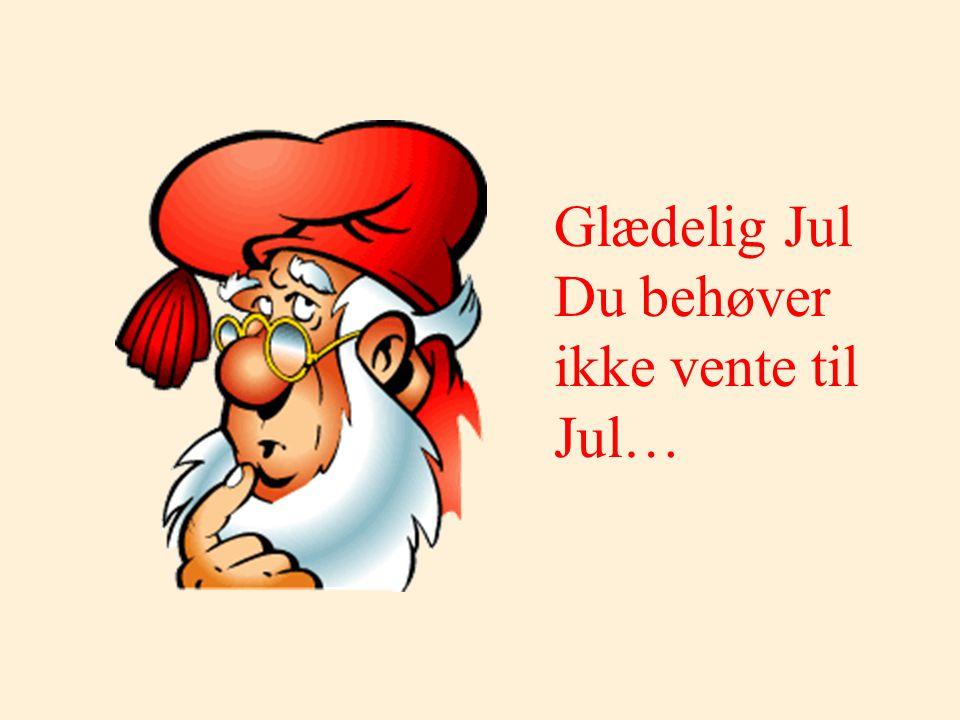 Glædelig Jul Du behøver ikke vente til Jul…