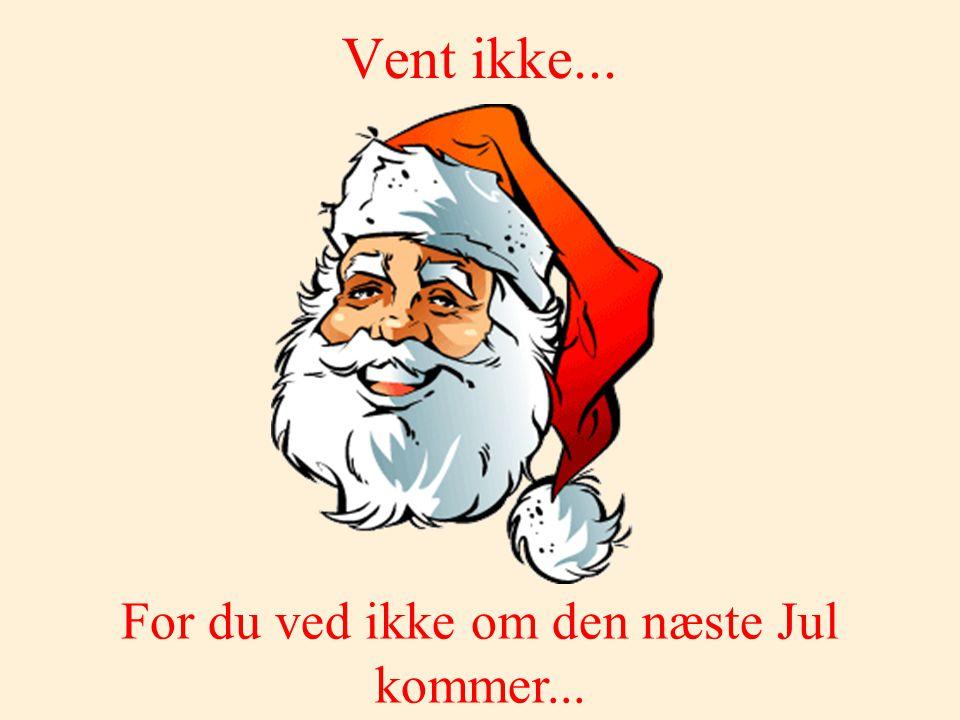 For du ved ikke om den næste Jul kommer...