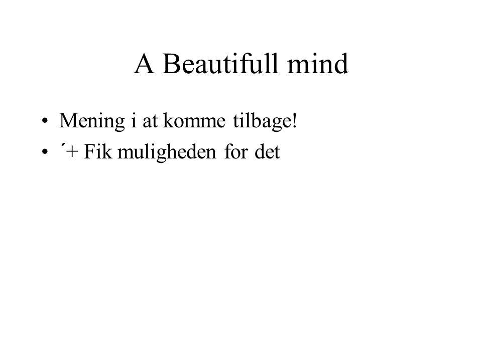 A Beautifull mind Mening i at komme tilbage! ´+ Fik muligheden for det