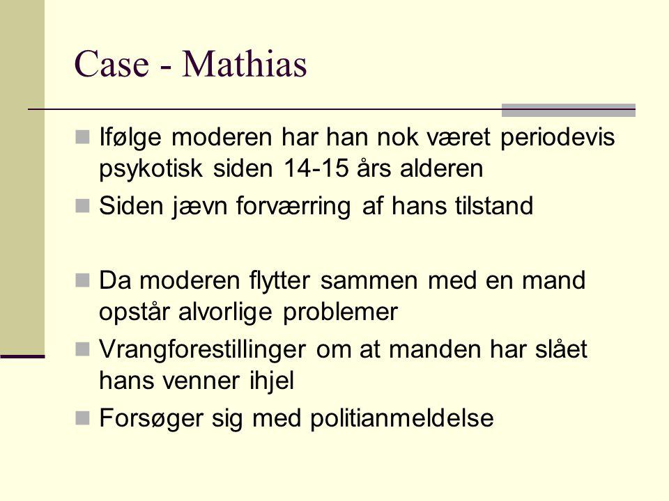 Case - Mathias Ifølge moderen har han nok været periodevis psykotisk siden 14-15 års alderen. Siden jævn forværring af hans tilstand.
