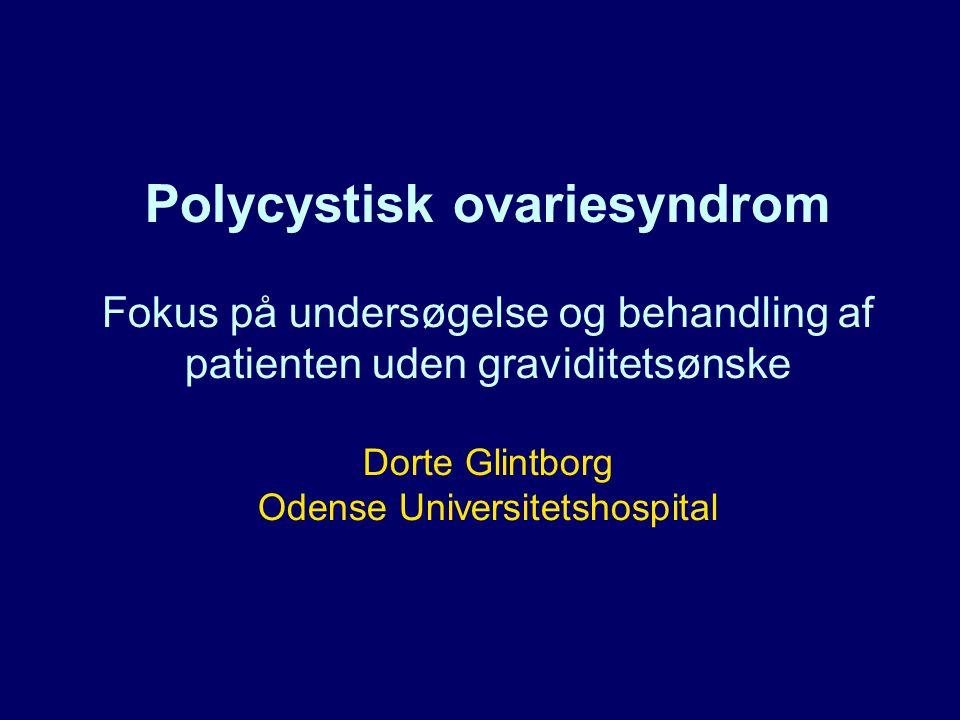 Polycystisk ovariesyndrom Fokus på undersøgelse og behandling af patienten uden graviditetsønske Dorte Glintborg Odense Universitetshospital