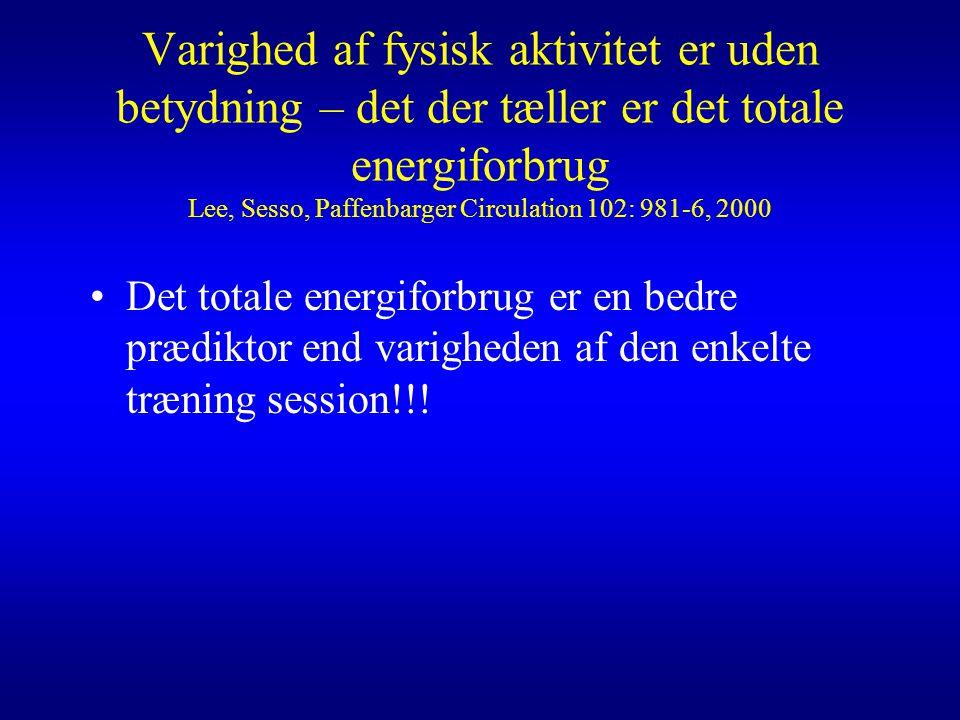 Varighed af fysisk aktivitet er uden betydning – det der tæller er det totale energiforbrug Lee, Sesso, Paffenbarger Circulation 102: 981-6, 2000