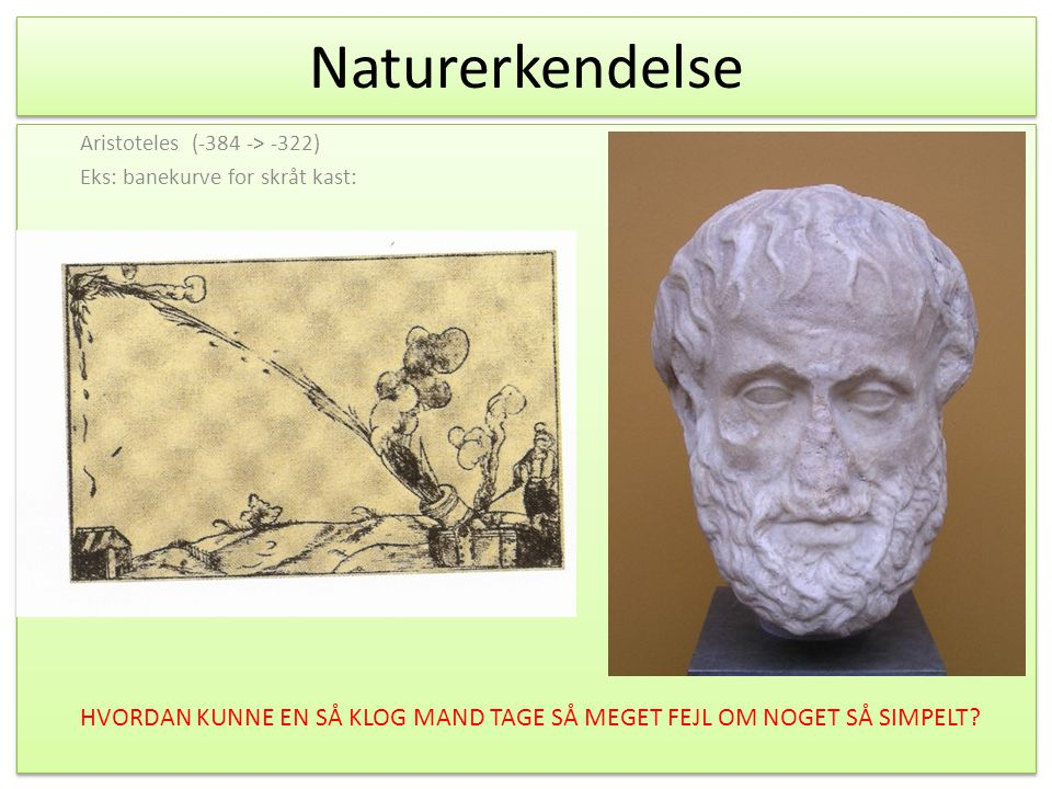 Naturerkendelse Aristoteles (-384 -> -322) Eks: banekurve for skråt kast: HVORDAN KUNNE EN SÅ KLOG MAND TAGE SÅ MEGET FEJL OM NOGET SÅ SIMPELT