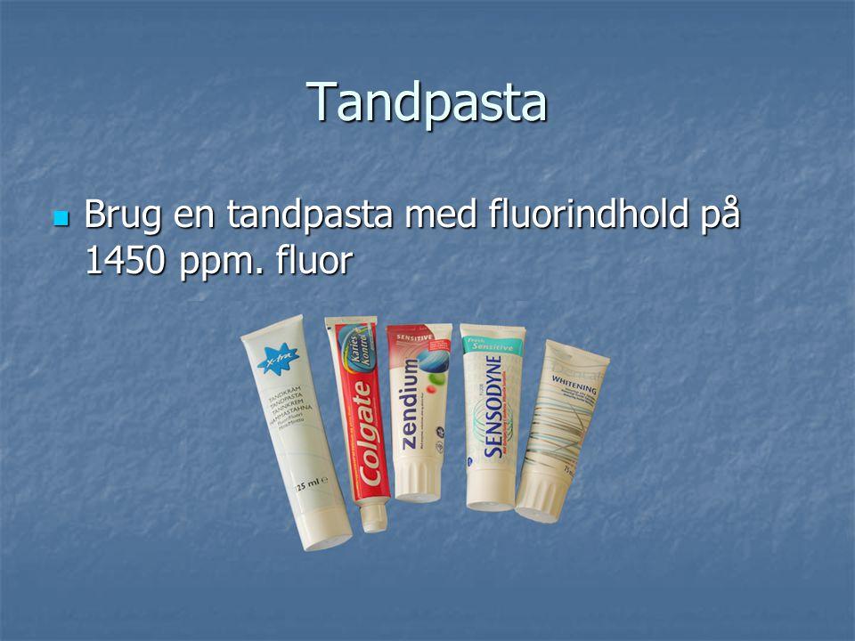 Tandpasta Brug en tandpasta med fluorindhold på 1450 ppm. fluor