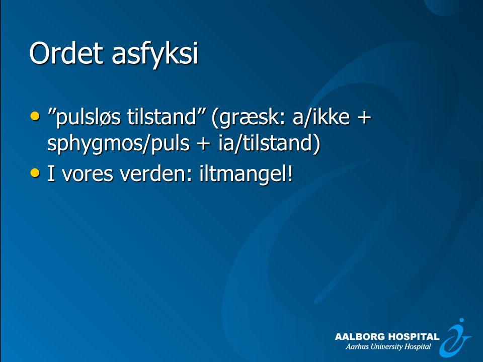 Ordet asfyksi pulsløs tilstand (græsk: a/ikke + sphygmos/puls + ia/tilstand) I vores verden: iltmangel!
