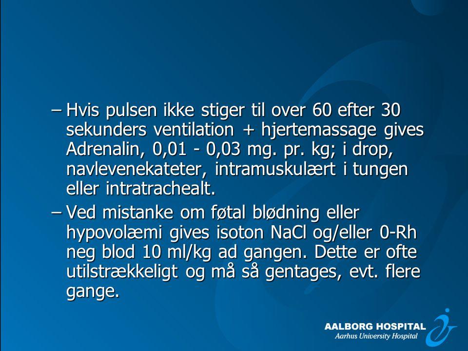 Hvis pulsen ikke stiger til over 60 efter 30 sekunders ventilation + hjertemassage gives Adrenalin, 0,01 - 0,03 mg. pr. kg; i drop, navlevenekateter, intramuskulært i tungen eller intratrachealt.
