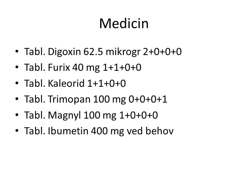 Medicin Tabl. Digoxin 62.5 mikrogr 2+0+0+0 Tabl. Furix 40 mg 1+1+0+0