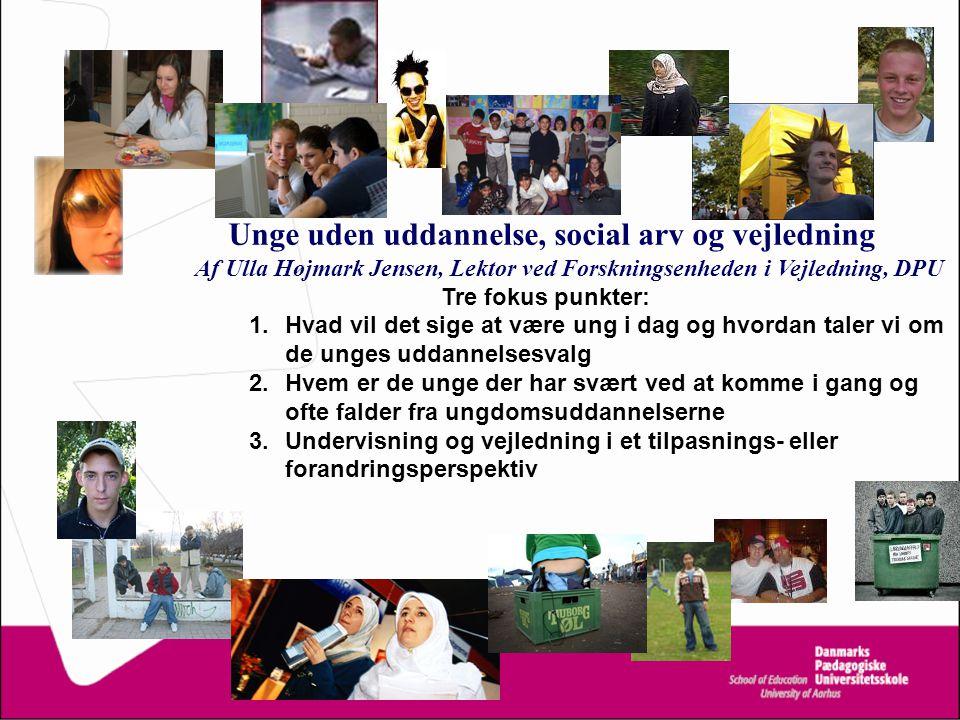 Unge uden uddannelse, social arv og vejledning Af Ulla Højmark Jensen, Lektor ved Forskningsenheden i Vejledning, DPU