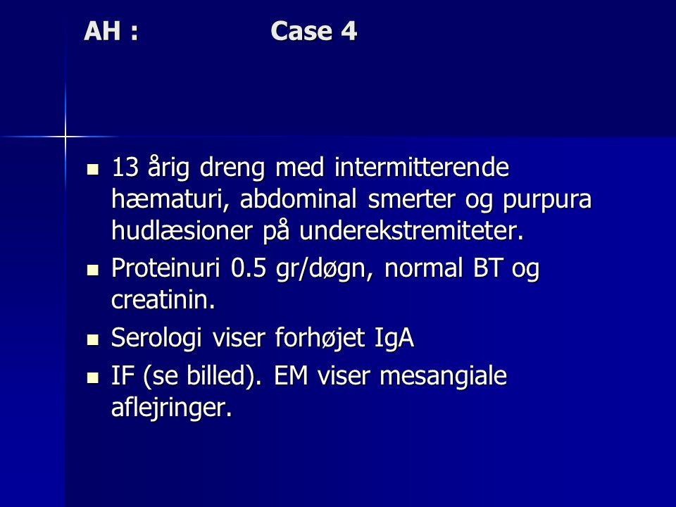 AH : Case 4 13 årig dreng med intermitterende hæmaturi, abdominal smerter og purpura hudlæsioner på underekstremiteter.