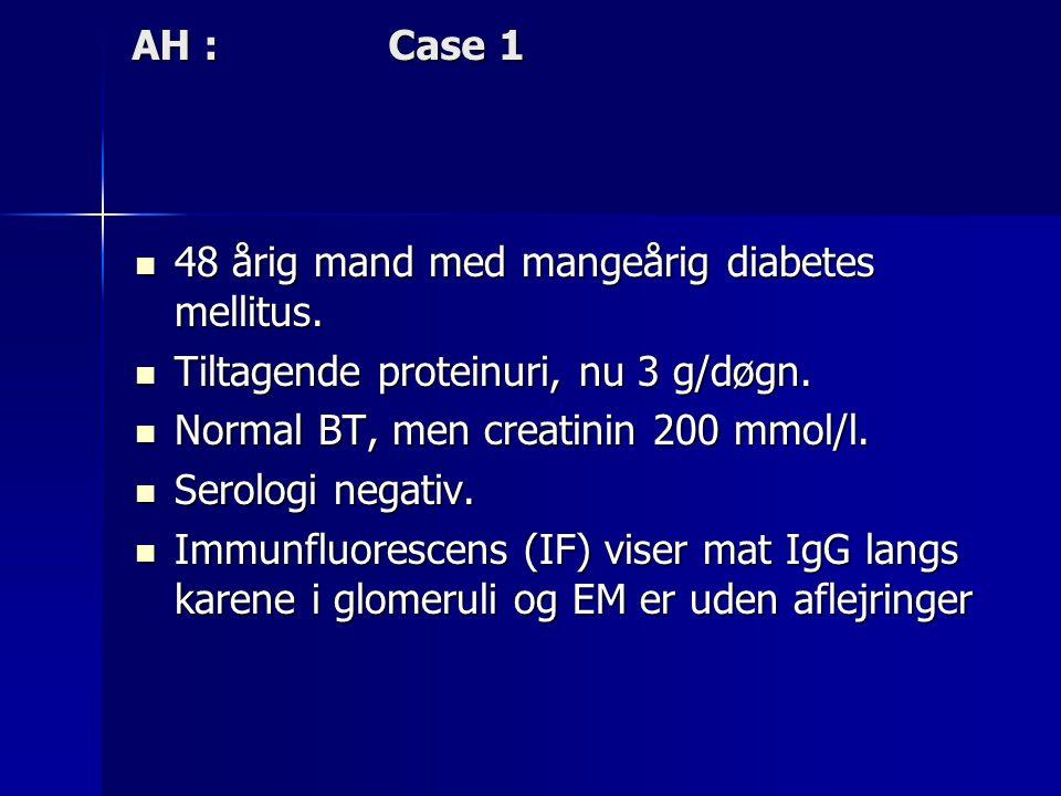 AH : Case 1 48 årig mand med mangeårig diabetes mellitus. Tiltagende proteinuri, nu 3 g/døgn.